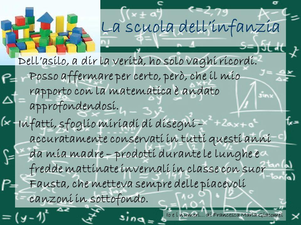 Io e i numeri… di Francesca Maria Giacomel La scuola dellinfanzia Dellasilo, a dir la verità, ho solo vaghi ricordi. Posso affermare per certo, però,