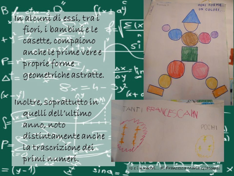 Io e i numeri… di Francesca Maria Giacomel In alcuni di essi, tra i fiori, i bambini e le casette, compaiono anche le prime vere e proprie forme geome