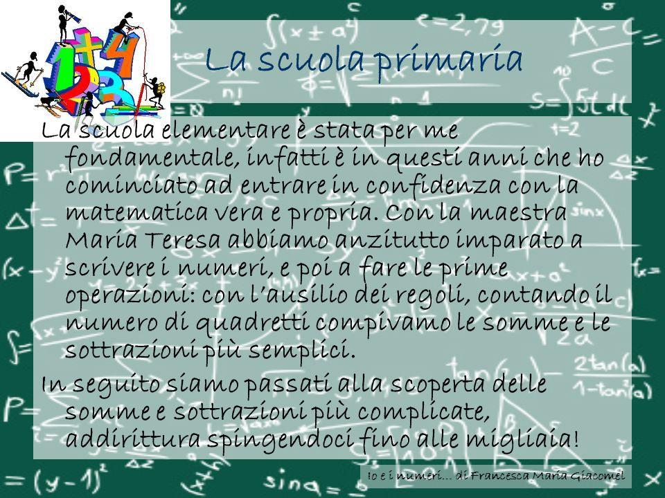 Io e i numeri… di Francesca Maria Giacomel La scuola primaria La scuola elementare è stata per me fondamentale, infatti è in questi anni che ho cominc