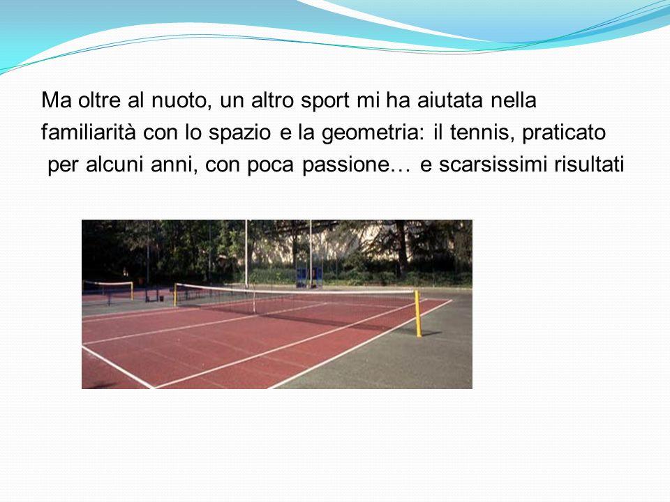 Ma oltre al nuoto, un altro sport mi ha aiutata nella familiarità con lo spazio e la geometria: il tennis, praticato per alcuni anni, con poca passion