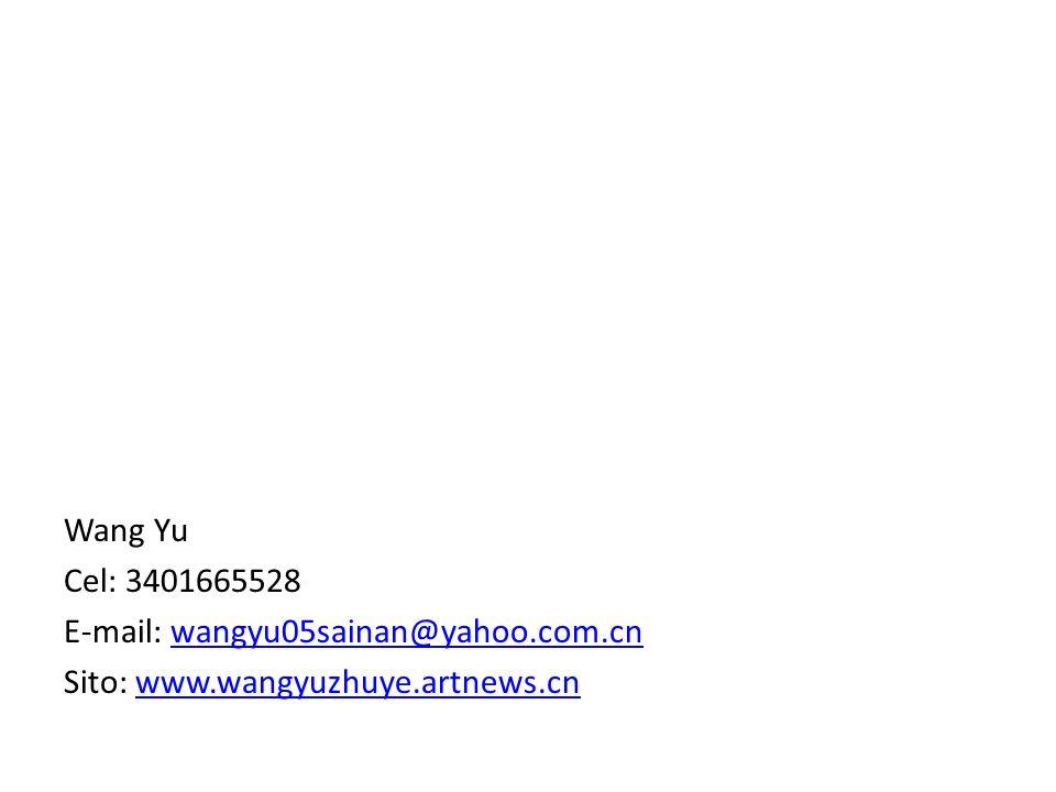 Wang Yu Cel: 3401665528 E-mail: wangyu05sainan@yahoo.com.cnwangyu05sainan@yahoo.com.cn Sito: www.wangyuzhuye.artnews.cnwww.wangyuzhuye.artnews.cn