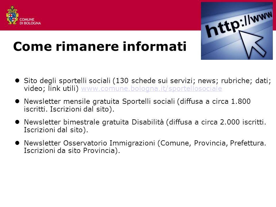 Come rimanere informati Sito degli sportelli sociali (130 schede sui servizi; news; rubriche; dati; video; link utili) www.comune.bologna.it/sportello