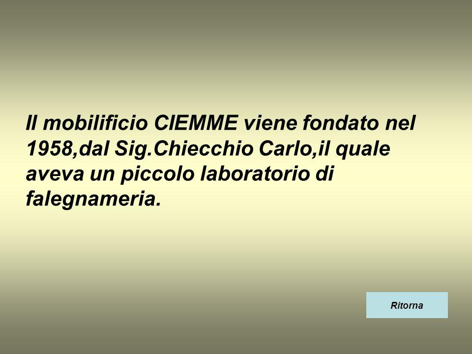 Il mobilificio CIEMME viene fondato nel 1958,dal Sig.Chiecchio Carlo,il quale aveva un piccolo laboratorio di falegnameria. Ritorna