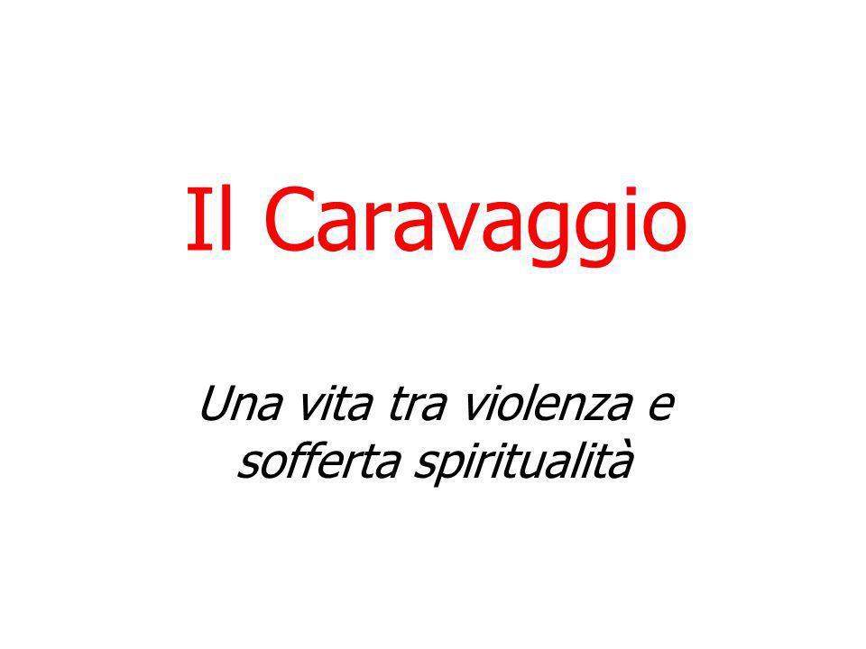 Il Caravaggio Una vita tra violenza e sofferta spiritualità