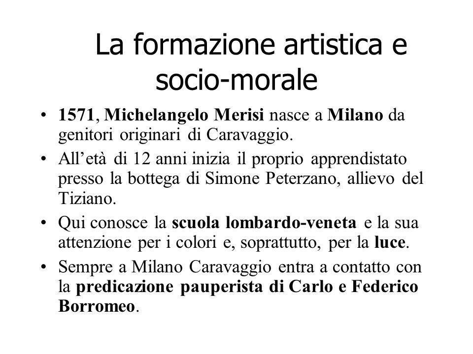 La formazione artistica e socio-morale 1571, Michelangelo Merisi nasce a Milano da genitori originari di Caravaggio. Alletà di 12 anni inizia il propr