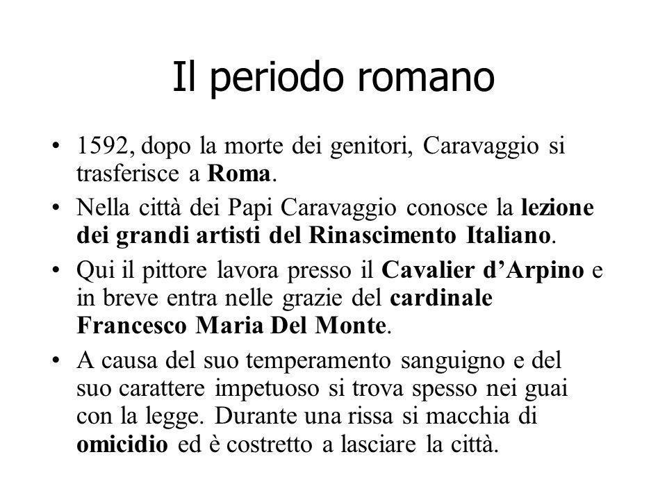 Il periodo romano 1592, dopo la morte dei genitori, Caravaggio si trasferisce a Roma. Nella città dei Papi Caravaggio conosce la lezione dei grandi ar