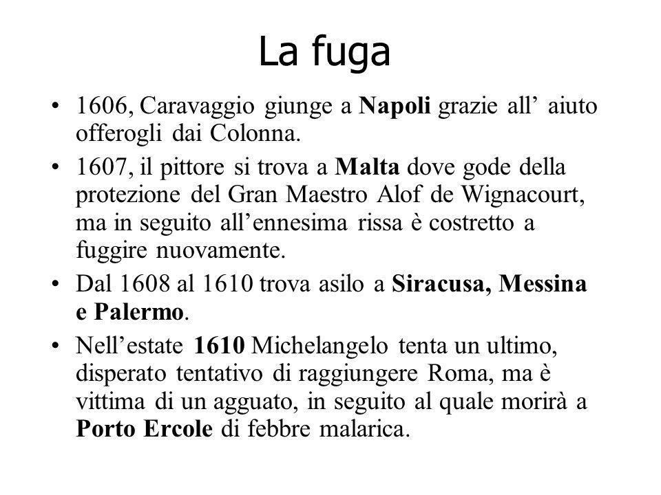 La fuga 1606, Caravaggio giunge a Napoli grazie all aiuto offerogli dai Colonna. 1607, il pittore si trova a Malta dove gode della protezione del Gran