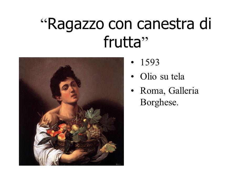 Ragazzo con canestra di frutta 1593 Olio su tela Roma, Galleria Borghese.