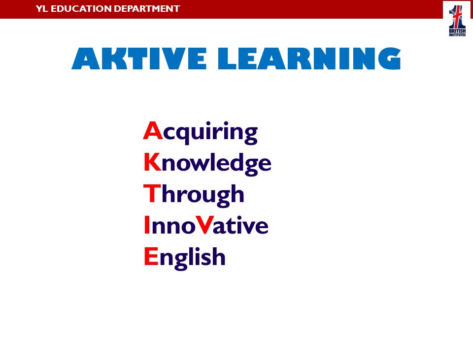 Acquiring Knowledge Through InnoVative English AKTIVE LEARNING YL EDUCATION DEPARTMENT