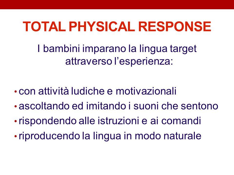 TOTAL PHYSICAL RESPONSE I bambini imparano la lingua target attraverso lesperienza: con attività ludiche e motivazionali ascoltando ed imitando i suon