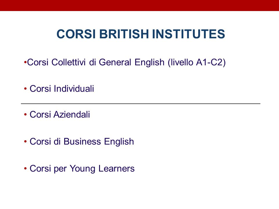 CORSI BRITISH INSTITUTES Corsi Collettivi di General English (livello A1-C2) Corsi Individuali Corsi Aziendali Corsi di Business English Corsi per You