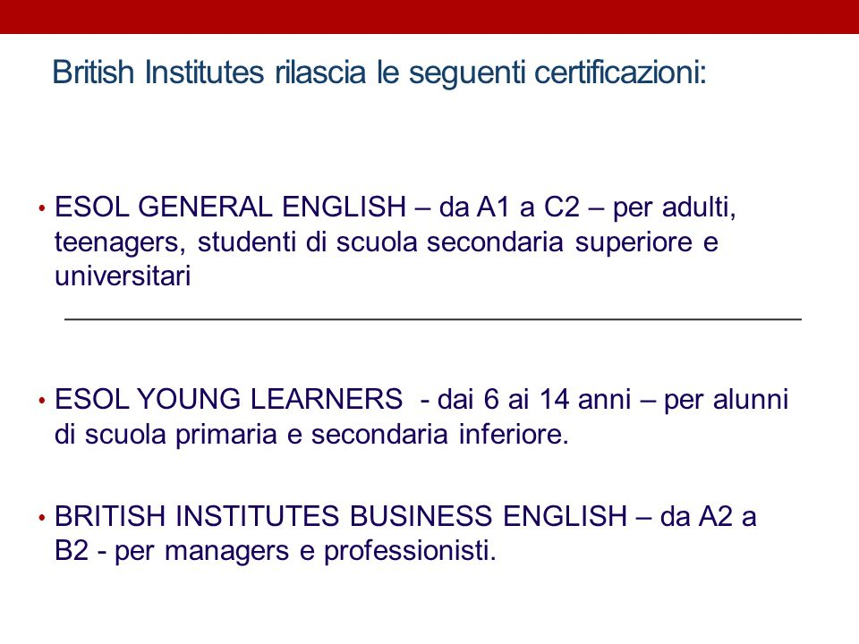 British Institutes rilascia le seguenti certificazioni: ESOL GENERAL ENGLISH – da A1 a C2 – per adulti, teenagers, studenti di scuola secondaria super