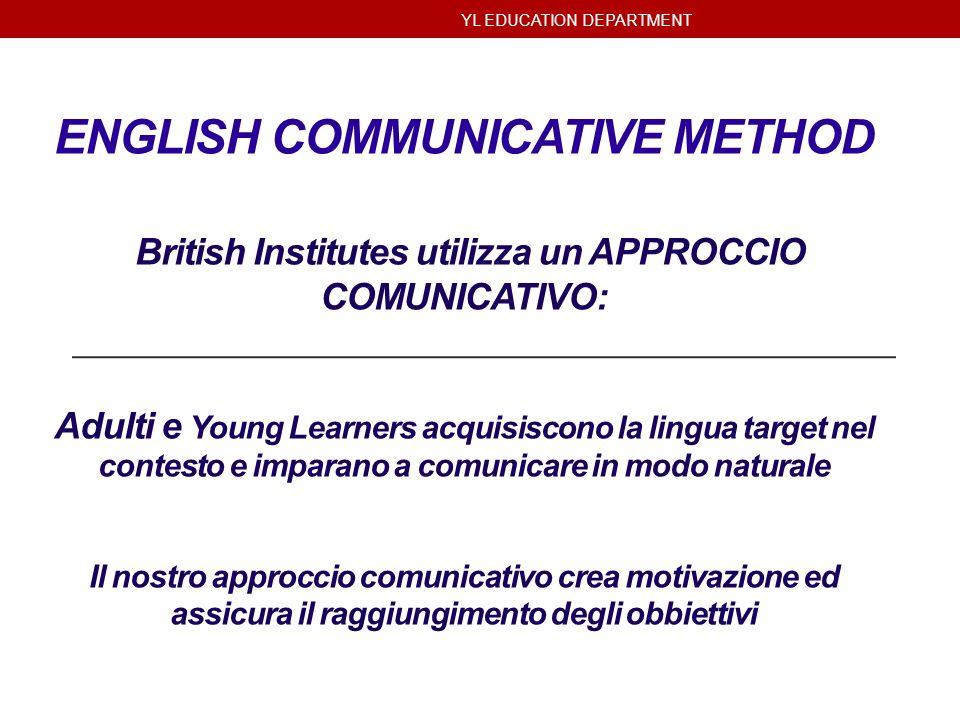 YL EDUCATION DEPARTMENT ENGLISH COMMUNICATIVE METHOD British Institutes utilizza un APPROCCIO COMUNICATIVO: Adulti e Young Learners acquisiscono la li