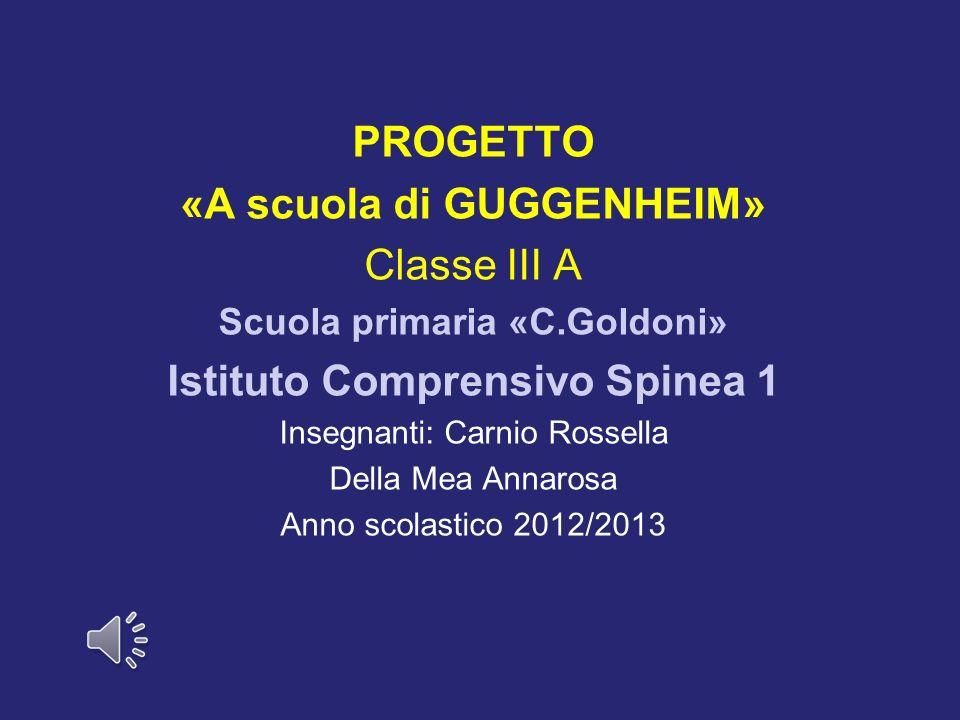 PROGETTO «A scuola di GUGGENHEIM» Classe III A Scuola primaria «C.Goldoni» Istituto Comprensivo Spinea 1 Insegnanti: Carnio Rossella Della Mea Annaros