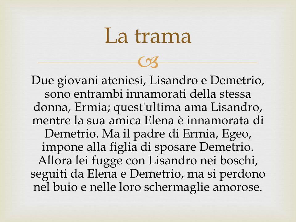 Due giovani ateniesi, Lisandro e Demetrio, sono entrambi innamorati della stessa donna, Ermia; quest'ultima ama Lisandro, mentre la sua amica Elena è