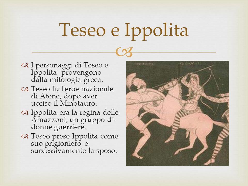 Teseo e Ippolita I personaggi di Teseo e Ippolita provengono dalla mitologia greca. Teseo fu l'eroe nazionale di Atene, dopo aver ucciso il Minotauro.