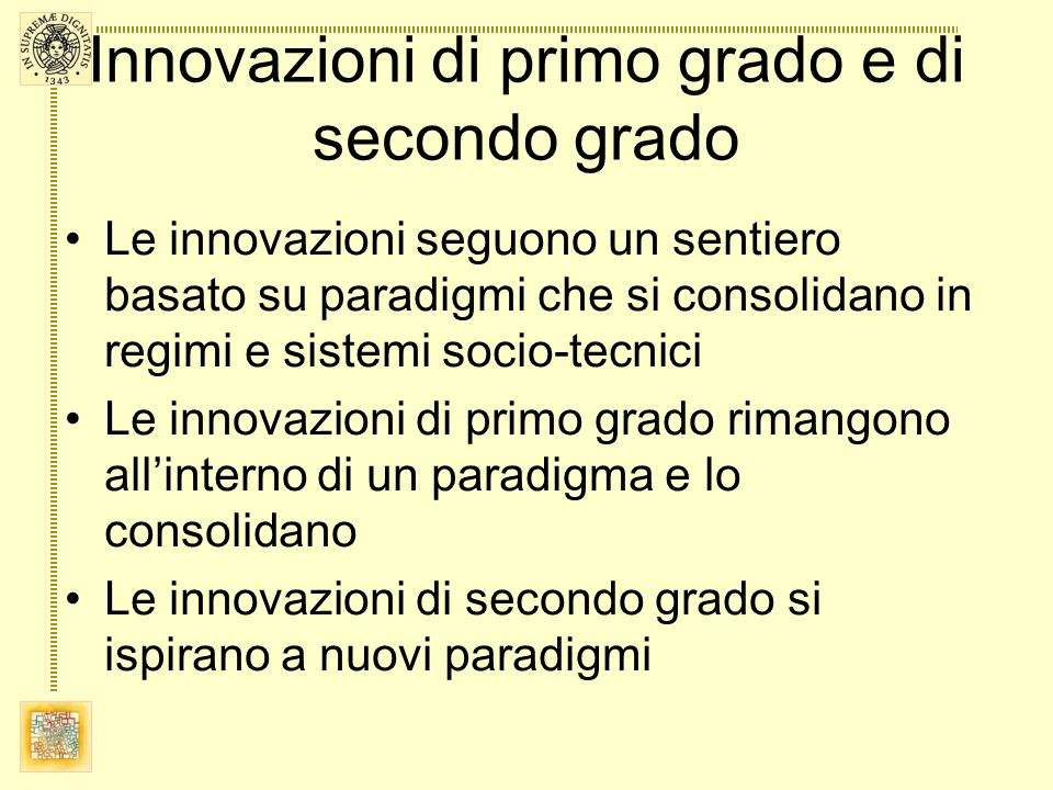 Innovazioni di primo grado e di secondo grado Le innovazioni seguono un sentiero basato su paradigmi che si consolidano in regimi e sistemi socio-tecnici Le innovazioni di primo grado rimangono allinterno di un paradigma e lo consolidano Le innovazioni di secondo grado si ispirano a nuovi paradigmi