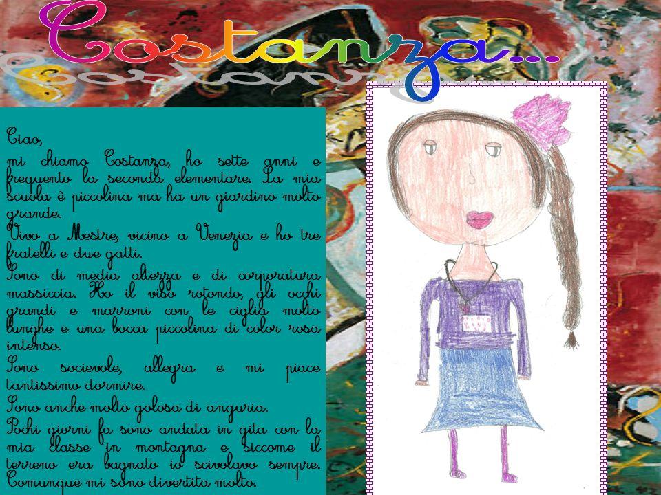 Ciao, mi chiamo Costanza, ho sette anni e frequento la seconda elementare. La mia scuola è piccolina ma ha un giardino molto grande. Vivo a Mestre, vi