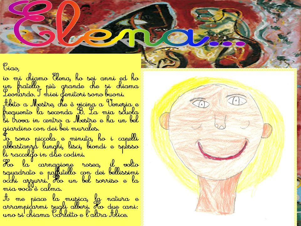 Ciao, io mi chiamo Elena, ho sei anni ed ho un fratello più grande che si chiama Leonardo. I miei genitori sono buoni. Abito a Mestre, che è vicina a