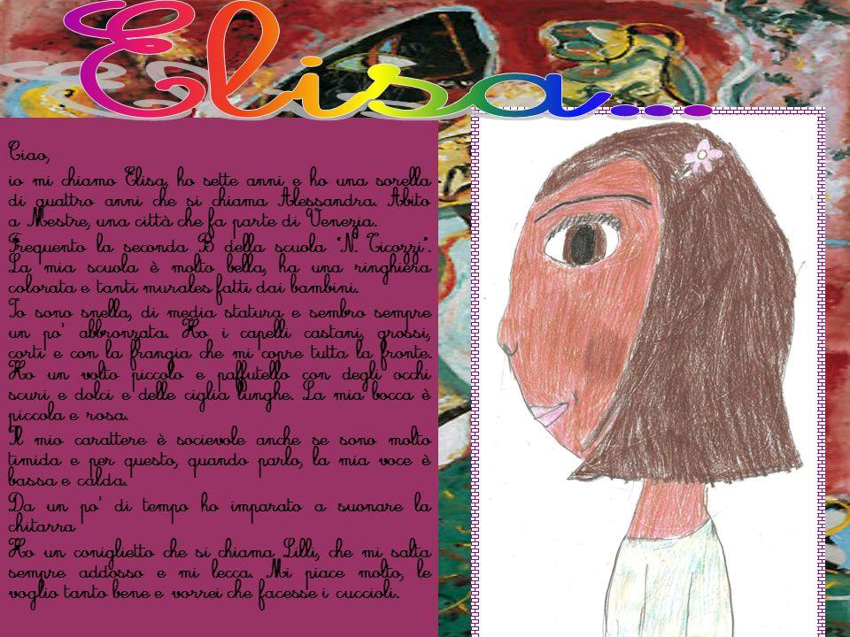 Ciao, io mi chiamo Elisa, ho sette anni e ho una sorella di quattro anni che si chiama Alessandra. Abito a Mestre, una città che fa parte di Venezia.
