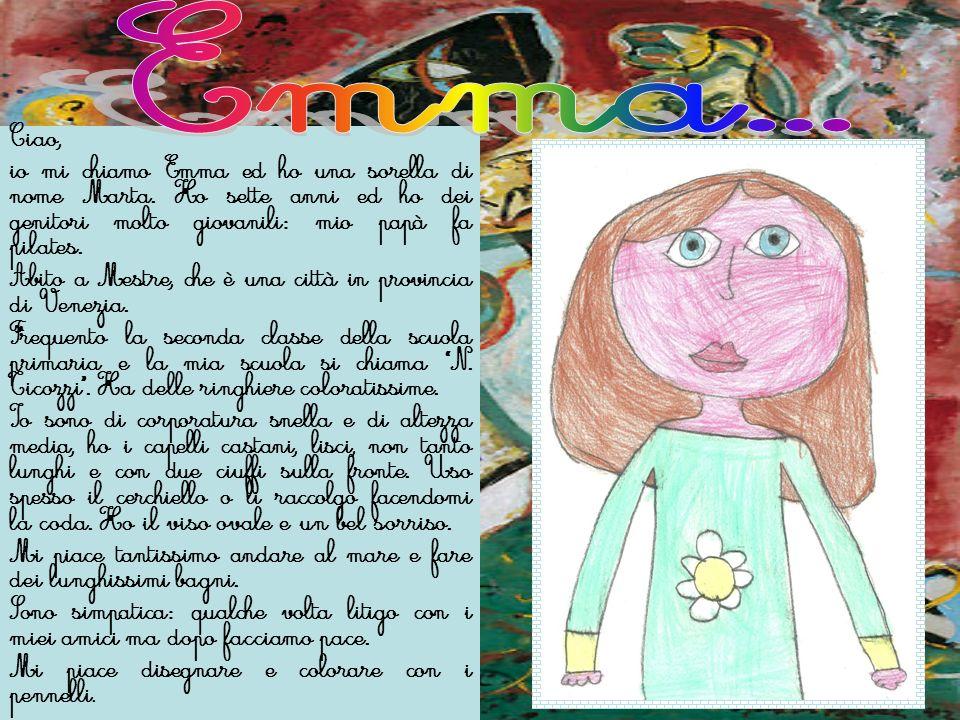 Ciao, io mi chiamo Emma ed ho una sorella di nome Marta. Ho sette anni ed ho dei genitori molto giovanili: mio papà fa pilates. Abito a Mestre, che è