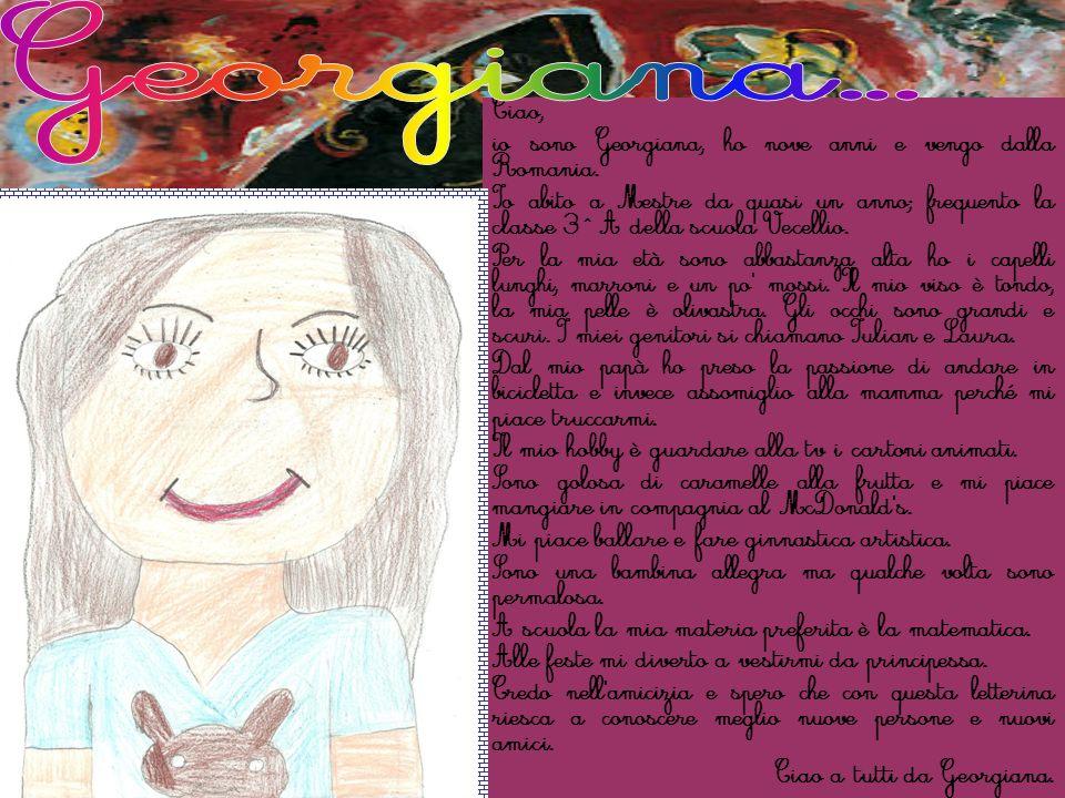 Ciao, io sono Georgiana, ho nove anni e vengo dalla Romania. Io abito a Mestre da quasi un anno; frequento la classe 3^ A della scuola Vecellio. Per l