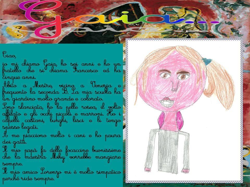Ciao, io mi chiamo Gaia, ho sei anni e ho un fratello che si chiama Francesco ed ha cinque anni. Abito a Mestre, vicino a Venezia e frequento la secon