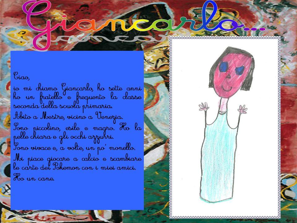 Ciao, io mi chiamo Giancarlo, ho sette anni ho un fratello e frequento la classe seconda della scuola primaria. Abito a Mestre, vicino a Venezia. Sono