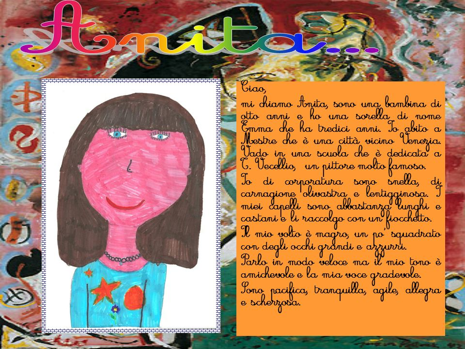 Ciao, mi chiamo Anita, sono una bambina di otto anni e ho una sorella di nome Emma che ha tredici anni. Io abito a Mestre che è una città vicino Venez