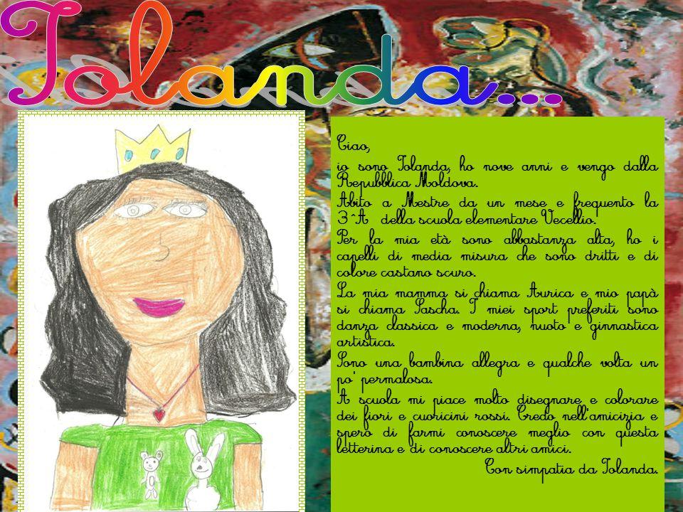 Ciao, io sono Iolanda, ho nove anni e vengo dalla Repubblica Moldova. Abito a Mestre da un mese e frequento la 3^A della scuola elementare Vecellio. P