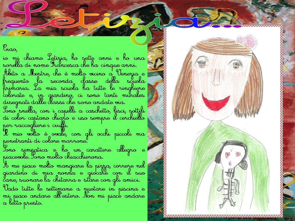 Ciao, io mi chiamo Letizia, ho sette anni e ho una sorella di nome Francesca che ha cinque anni. Abito a Mestre, che è molto vicino a Venezia e freque