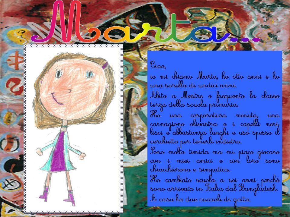 Ciao, io mi chiamo Marta, ho otto anni e ho una sorella di undici anni. Abito a Mestre e frequento la classe terza della scuola primaria. Ho una corpo
