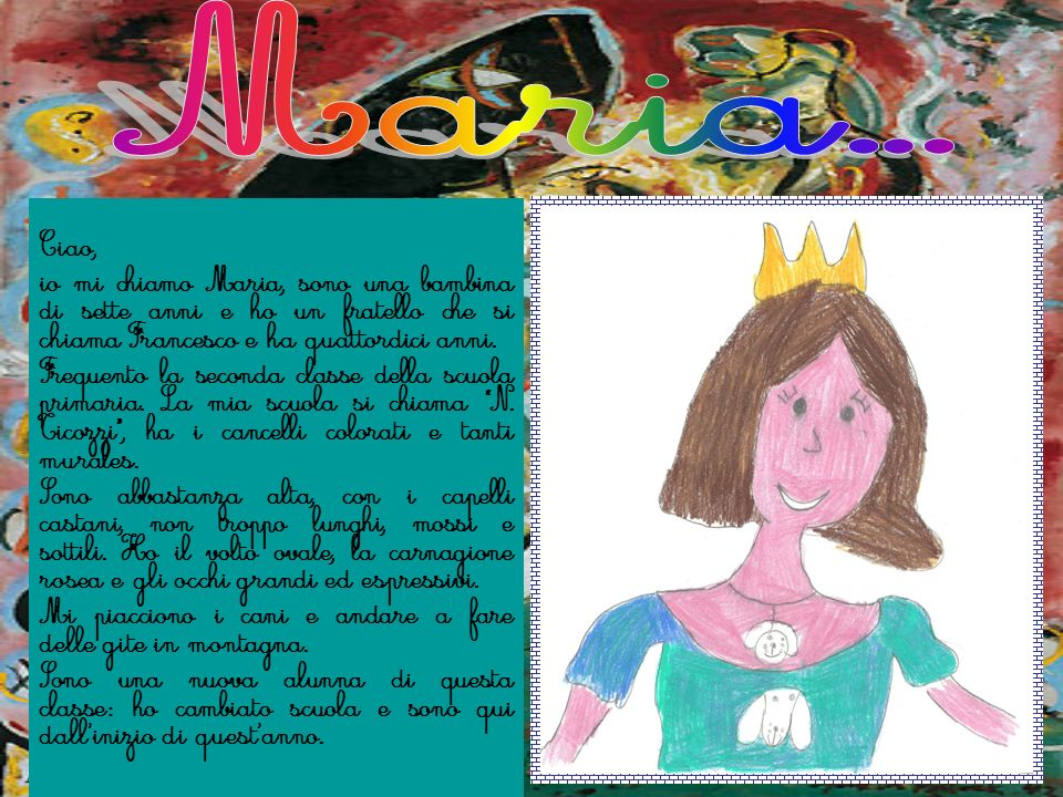 Ciao, io mi chiamo Maria, sono una bambina di sette anni e ho un fratello che si chiama Francesco e ha quattordici anni. Frequento la seconda classe d
