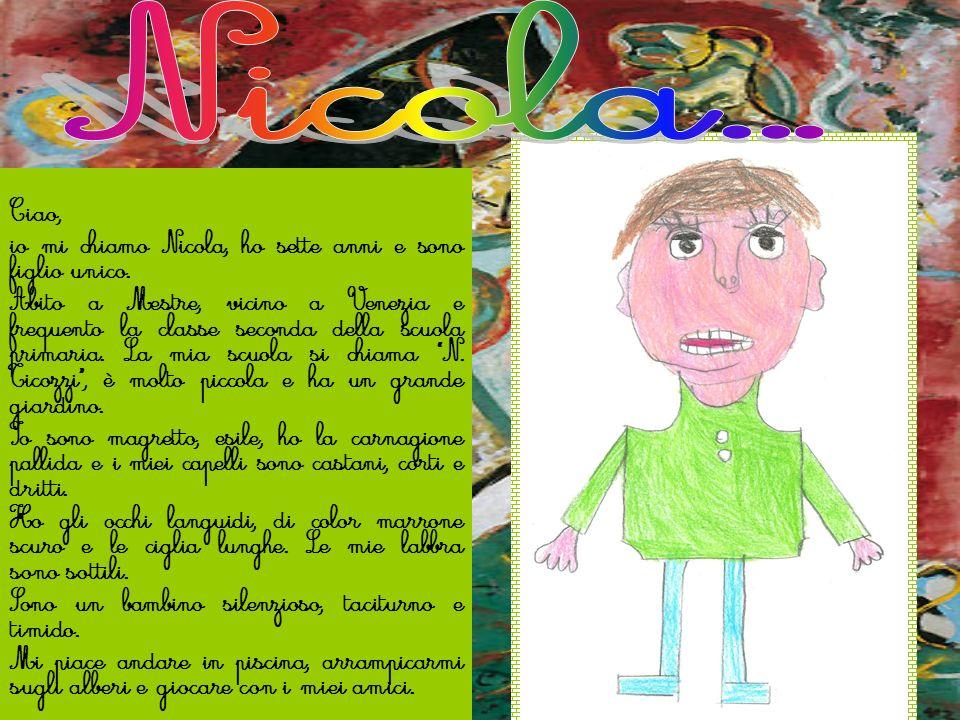 Ciao, io mi chiamo Nicola, ho sette anni e sono figlio unico. Abito a Mestre, vicino a Venezia e frequento la classe seconda della scuola primaria. La