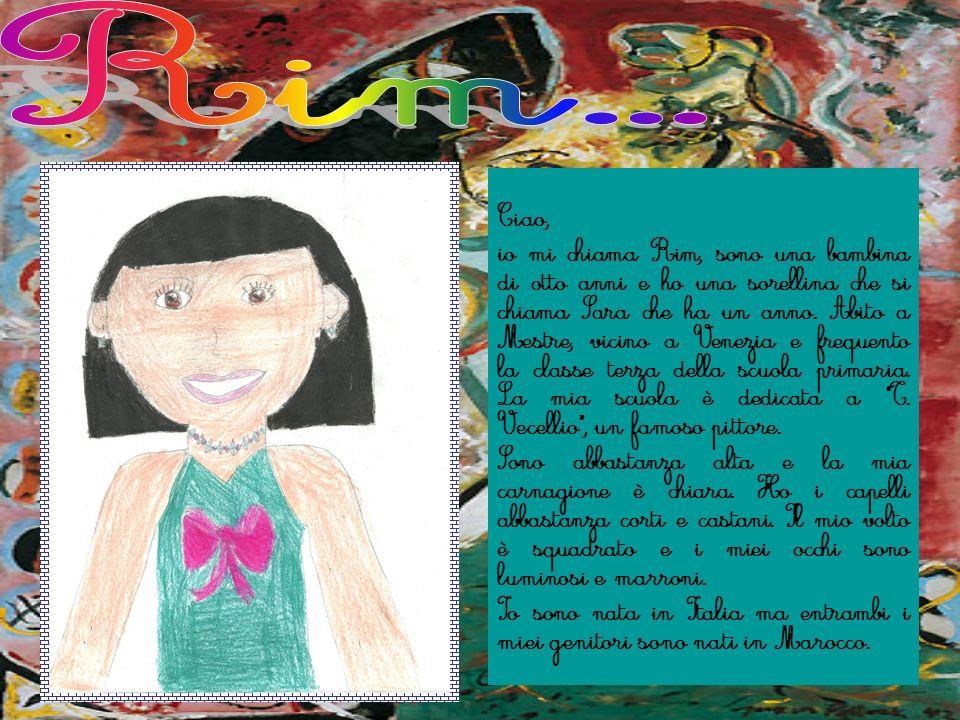 Ciao, io mi chiama Rim, sono una bambina di otto anni e ho una sorellina che si chiama Sara che ha un anno. Abito a Mestre, vicino a Venezia e frequen