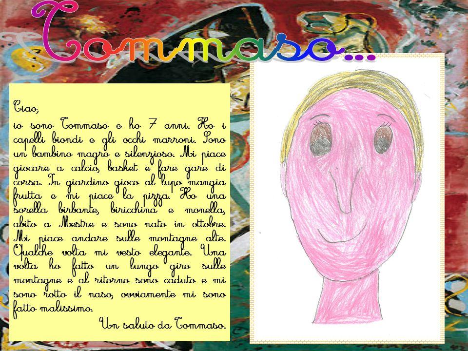 Ciao, io sono Tommaso e ho 7 anni. Ho i capelli biondi e gli occhi marroni. Sono un bambino magro e silenzioso. Mi piace giocare a calcio, basket e fa