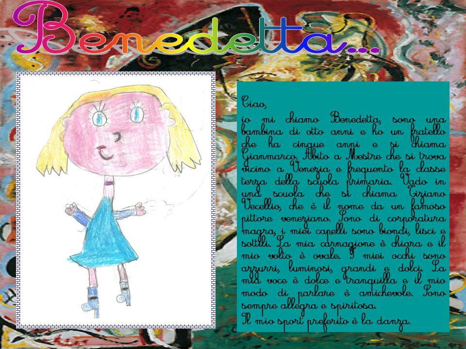 Ciao, io mi chiamo Benedetta, sono una bambina di otto anni e ho un fratello che ha cinque anni e si chiama Gianmarco. Abito a Mestre che si trova vic