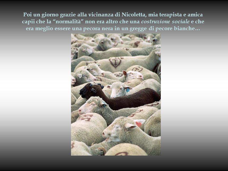 Poi un giorno grazie alla vicinanza di Nicoletta, mia terapista e amica capii che la normalità non era altro che una costruzione sociale e che era meglio essere una pecora nera in un gregge di pecore bianche…