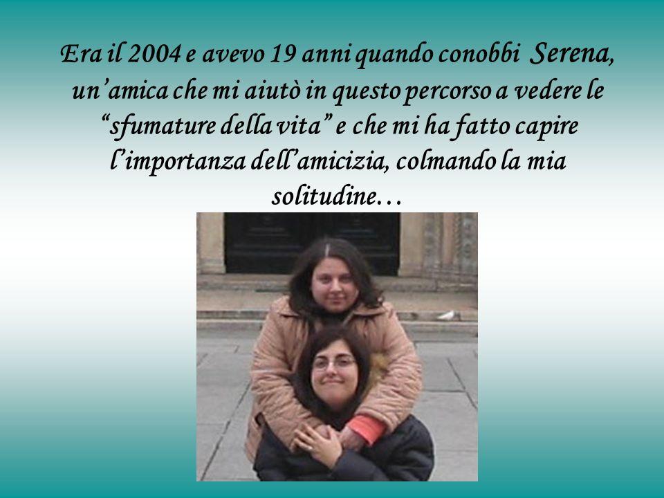 Era il 2004 e avevo 19 anni quando conobbi Serena, unamica che mi aiutò in questo percorso a vedere le sfumature della vita e che mi ha fatto capire limportanza dellamicizia, colmando la mia solitudine…