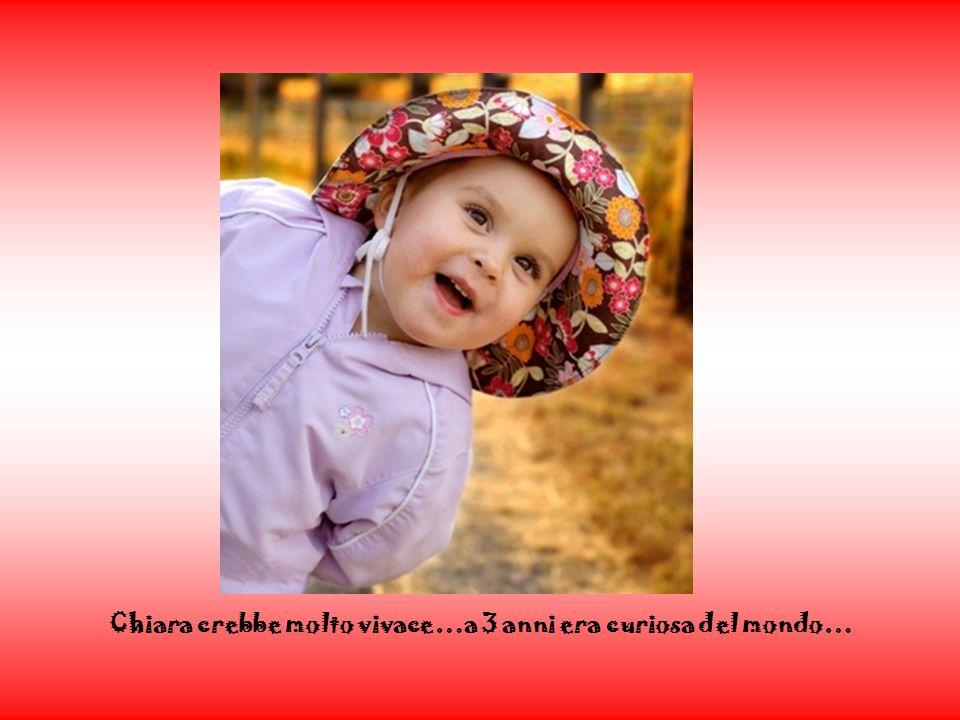 Chiara crebbe molto vivace…a 3 anni era curiosa del mondo…