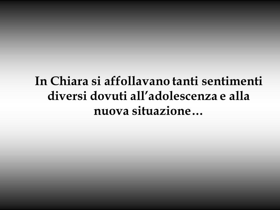 In Chiara si affollavano tanti sentimenti diversi dovuti alladolescenza e alla nuova situazione…