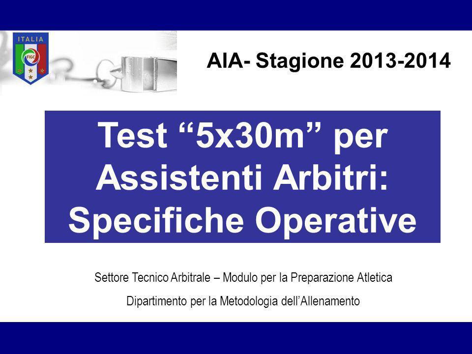 Test 5x30m per Assistenti Arbitri: Specifiche Operative Settore Tecnico Arbitrale – Modulo per la Preparazione Atletica Dipartimento per la Metodologia dellAllenamento AIA- Stagione 2013-2014
