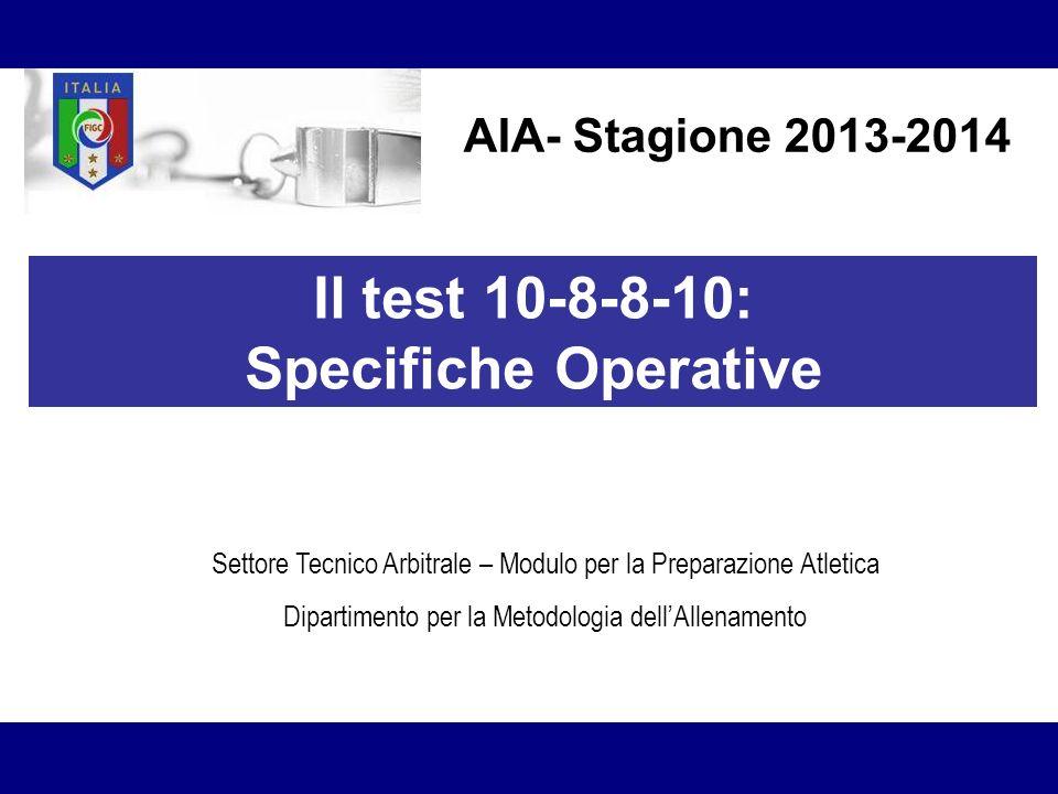 AIA- Stagione 2013-2014 Il test 10-8-8-10: Specifiche Operative Settore Tecnico Arbitrale – Modulo per la Preparazione Atletica Dipartimento per la Me