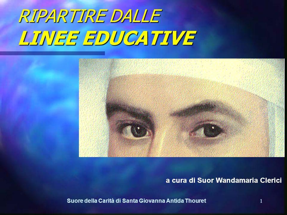 Suore della Carità di Santa Giovanna Antida Thouret1 RIPARTIRE DALLE LINEE EDUCATIVE a cura di Suor Wandamaria Clerici