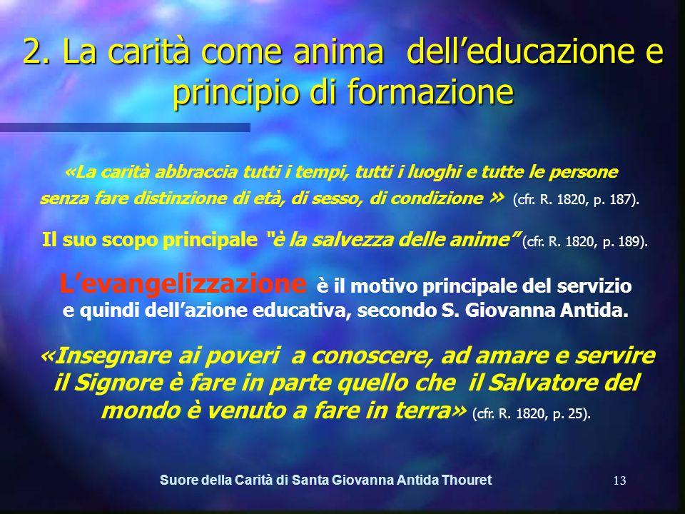 Suore della Carità di Santa Giovanna Antida Thouret12 2. La carità come anima delleducazione e principio di formazione La carità è lanima delleducazio