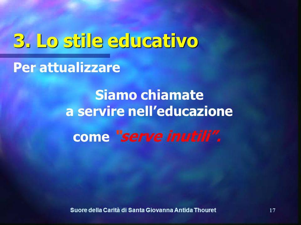 Suore della Carità di Santa Giovanna Antida Thouret16 3. Lo stile educativo Per attualizzare a. Leducatore come mediatore culturale ed accompagnatore.