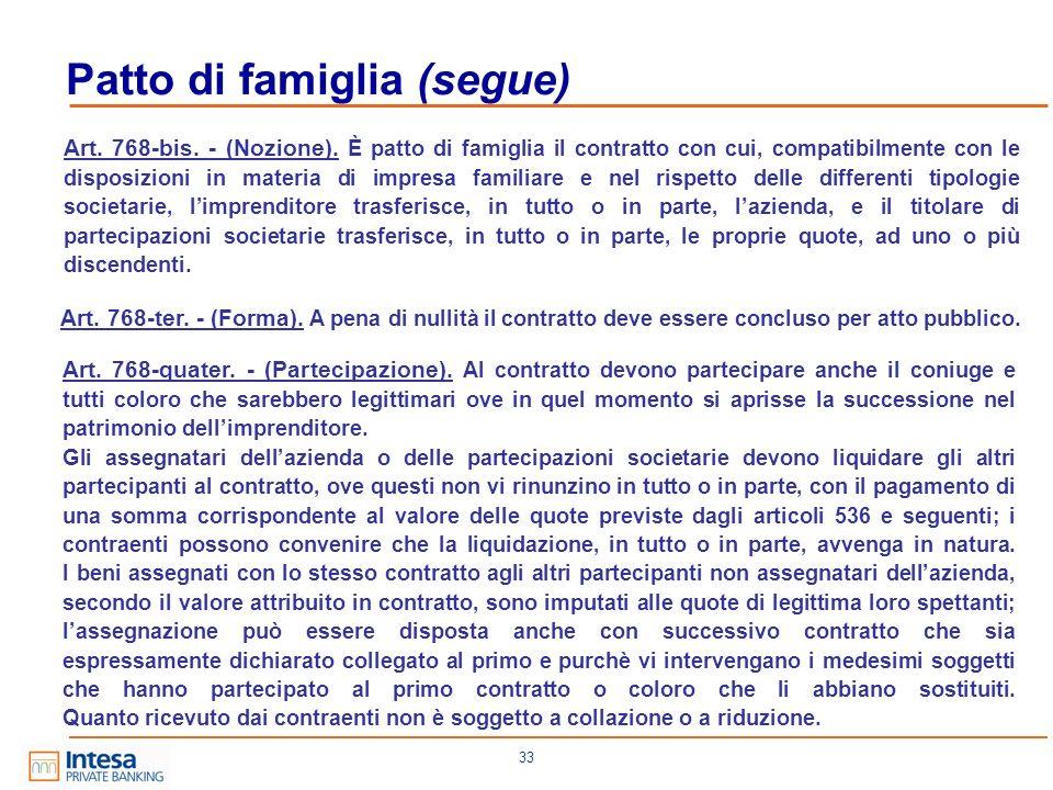 33 Patto di famiglia (segue) Art. 768-bis. - (Nozione). È patto di famiglia il contratto con cui, compatibilmente con le disposizioni in materia di im