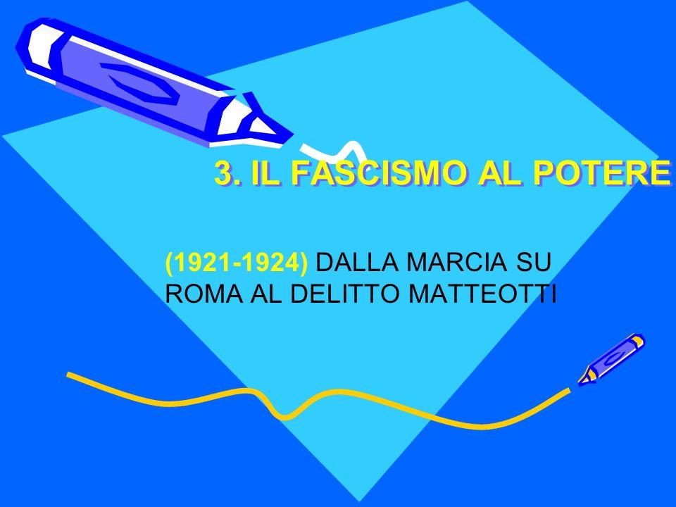 3. IL FASCISMO AL POTERE (1921-1924) DALLA MARCIA SU ROMA AL DELITTO MATTEOTTI