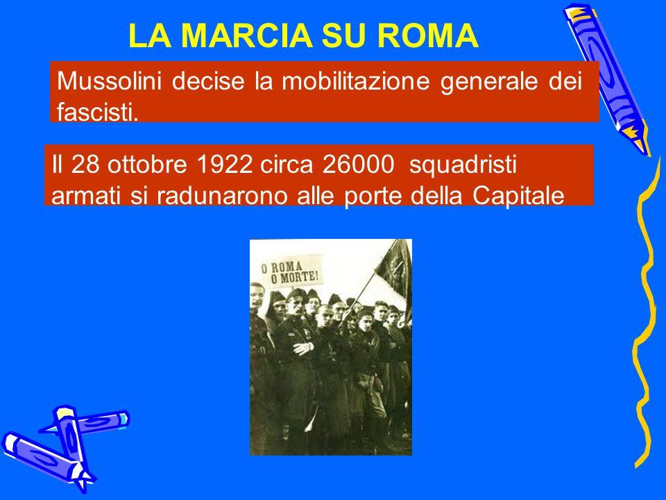 LA MARCIA SU ROMA Mussolini decise la mobilitazione generale dei fascisti. Il 28 ottobre 1922 circa 26000 squadristi armati si radunarono alle porte d
