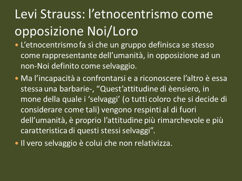 Levi Strauss: letnocentrismo come opposizione Noi/Loro Letnocentrismo fa sì che un gruppo definisca se stesso come rappresentante dellumanità, in oppo